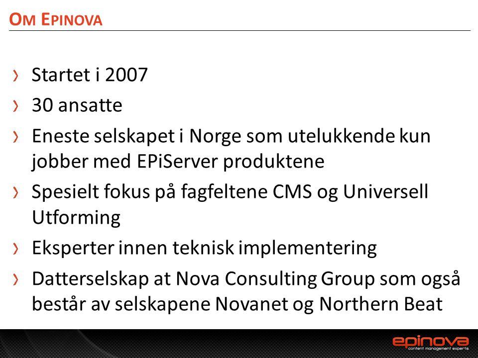 O M E PINOVA Startet i 2007 30 ansatte Eneste selskapet i Norge som utelukkende kun jobber med EPiServer produktene Spesielt fokus på fagfeltene CMS o