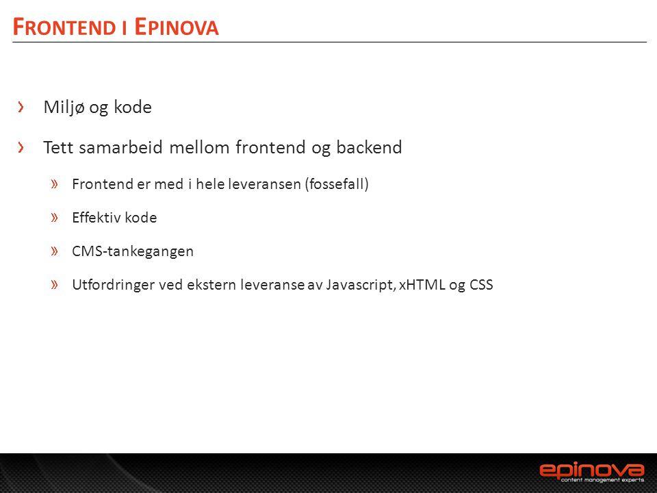 F RONTEND I E PINOVA Miljø og kode Tett samarbeid mellom frontend og backend Frontend er med i hele leveransen (fossefall) Effektiv kode CMS-tankegang