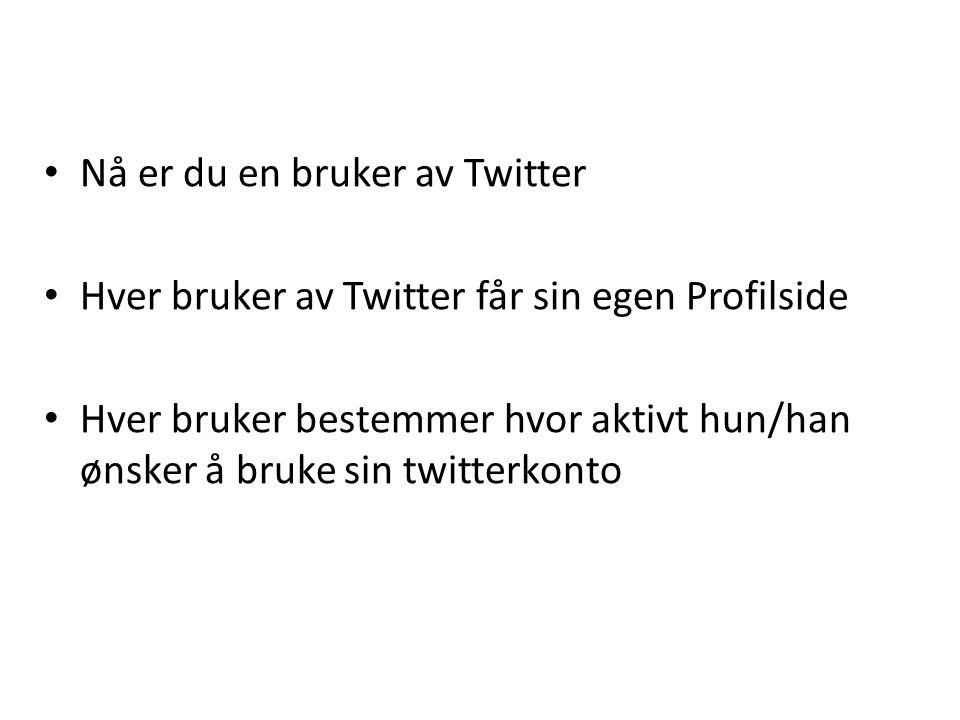 • Nå er du en bruker av Twitter • Hver bruker av Twitter får sin egen Profilside • Hver bruker bestemmer hvor aktivt hun/han ønsker å bruke sin twitterkonto