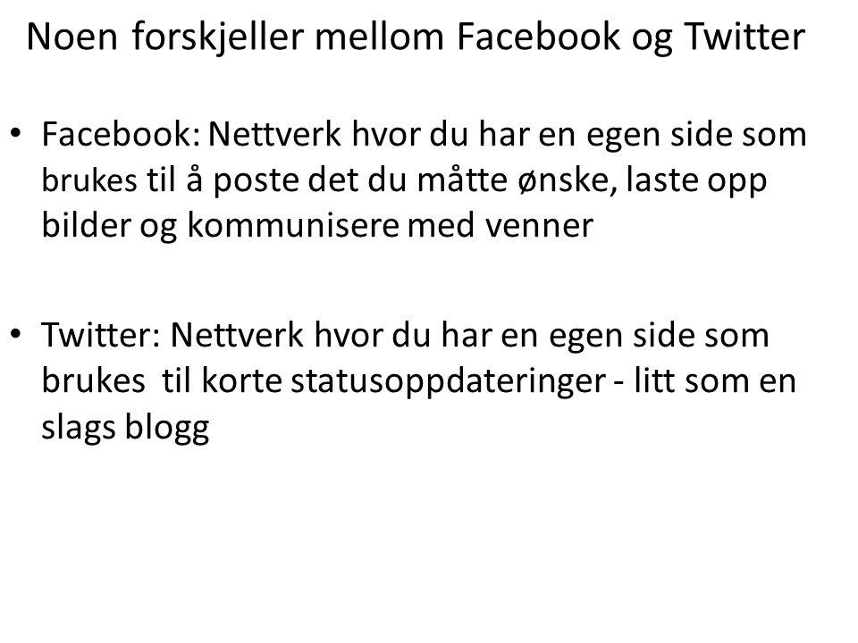 Noen forskjeller mellom Facebook og Twitter • Facebook: Nettverk hvor du har en egen side som brukes til å poste det du måtte ønske, laste opp bilder og kommunisere med venner • Twitter: Nettverk hvor du har en egen side som brukes til korte statusoppdateringer - litt som en slags blogg