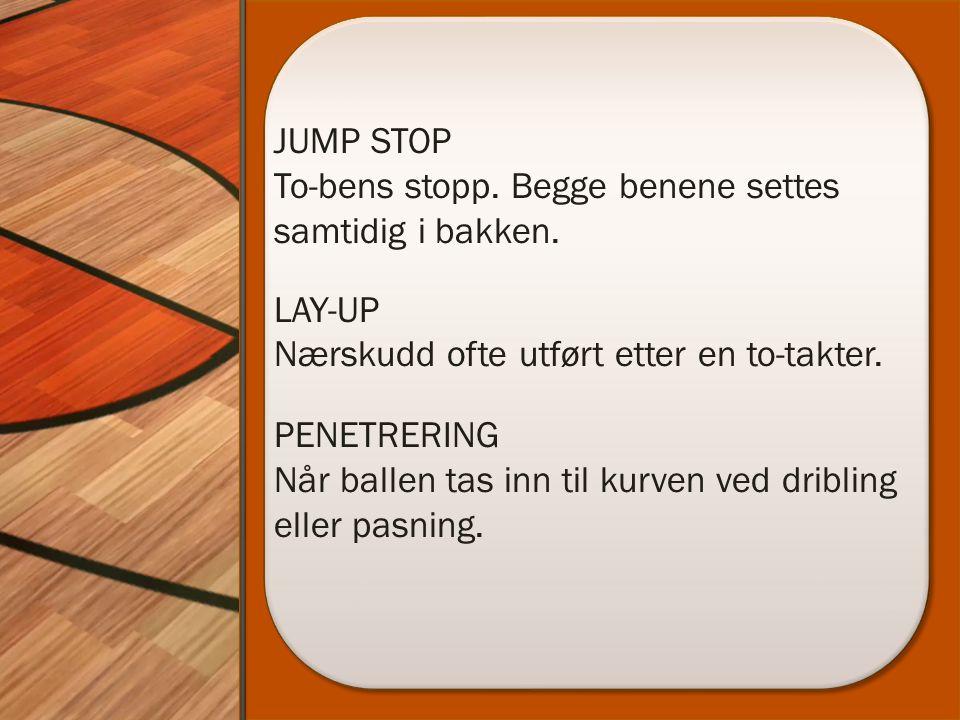 JUMP STOP To-bens stopp. Begge benene settes samtidig i bakken. LAY-UP Nærskudd ofte utført etter en to-takter. PENETRERING Når ballen tas inn til kur