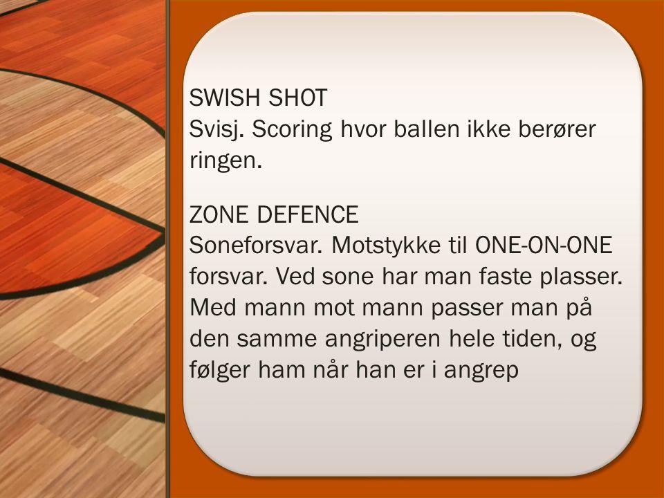 SWISH SHOT Svisj. Scoring hvor ballen ikke berører ringen. ZONE DEFENCE Soneforsvar. Motstykke til ONE-ON-ONE forsvar. Ved sone har man faste plasser.