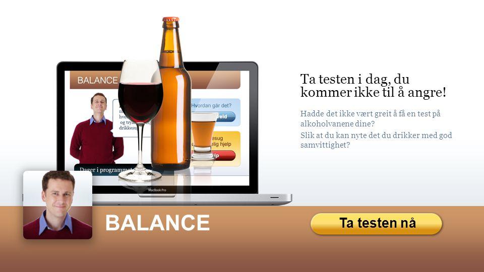 Ta testen nå BALANCE Ta testen i dag, du kommer ikke til å angre! Hadde det ikke vært greit å få en test på alkoholvanene dine? Slik at du kan nyte de