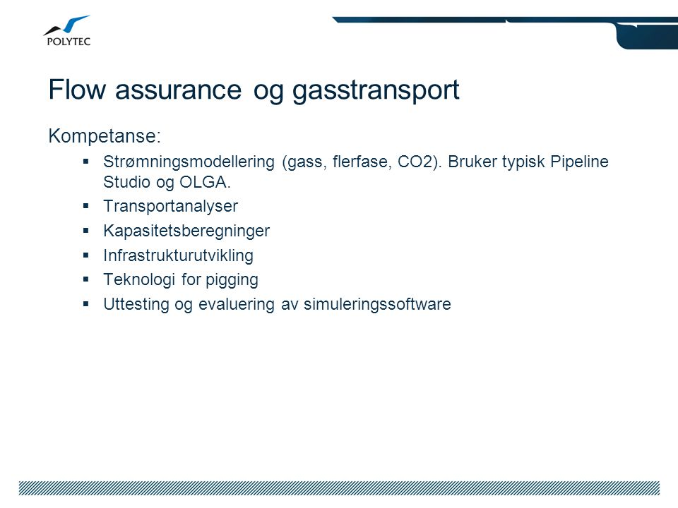 Flow assurance og gasstransport Kompetanse:  Strømningsmodellering (gass, flerfase, CO2). Bruker typisk Pipeline Studio og OLGA.  Transportanalyser