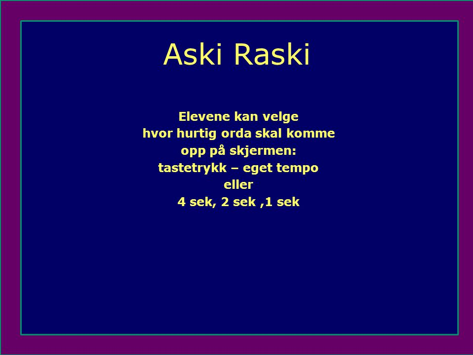 Aski Raski Elevene kan velge hvor hurtig orda skal komme opp på skjermen: tastetrykk – eget tempo eller 4 sek, 2 sek,1 sek