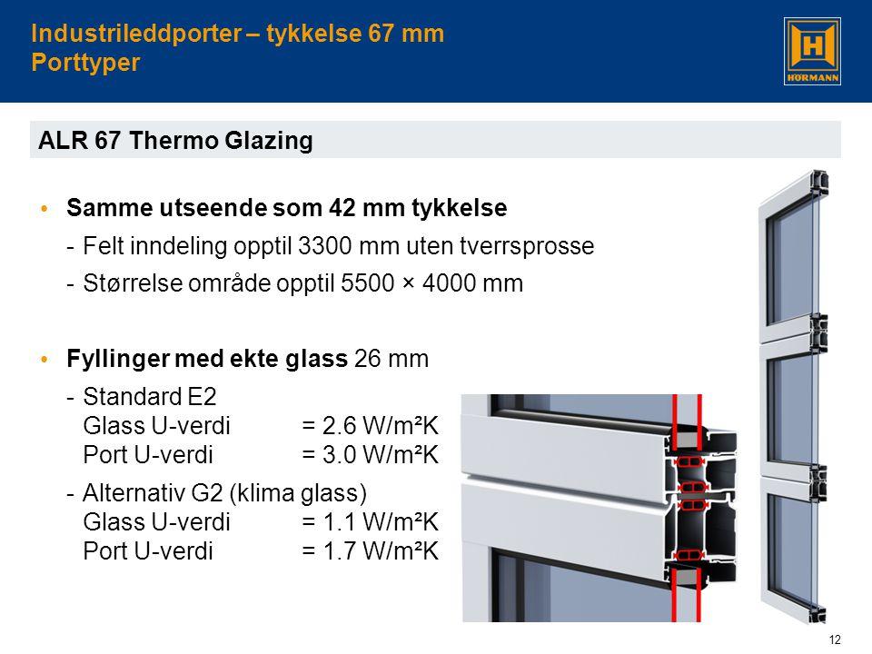 12 Industrileddporter – tykkelse 67 mm Porttyper ALR 67 Thermo Glazing • Samme utseende som 42 mm tykkelse -Felt inndeling opptil 3300 mm uten tverrsprosse -Størrelse område opptil 5500 × 4000 mm • Fyllinger med ekte glass 26 mm -Standard E2 Glass U-verdi = 2.6 W/m²K Port U-verdi = 3.0 W/m²K -Alternativ G2 (klima glass) Glass U-verdi = 1.1 W/m²K Port U-verdi = 1.7 W/m²K
