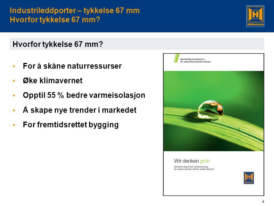4 Industrileddporter – tykkelse 67 mm Hvorfor tykkelse 67 mm? Hvorfor tykkelse 67 mm? • For å skåne naturressurser • Øke klimavernet • Opptil 55 % bed