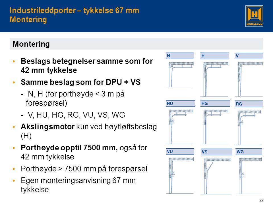 22 Industrileddporter – tykkelse 67 mm Montering Montering • Beslags betegnelser samme som for 42 mm tykkelse • Samme beslag som for DPU + VS - N, H (for porthøyde < 3 m på forespørsel) - V, HU, HG, RG, VU, VS, WG • Akslingsmotor kun ved høytløftsbeslag (H) • Porthøyde opptil 7500 mm, også for 42 mm tykkelse • Porthøyde > 7500 mm på forespørsel • Egen monteringsanvisning 67 mm tykkelse