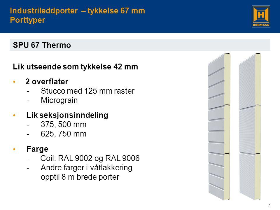 7 Industrileddporter – tykkelse 67 mm Porttyper SPU 67 Thermo Lik utseende som tykkelse 42 mm • 2 overflater -Stucco med 125 mm raster -Micrograin • L