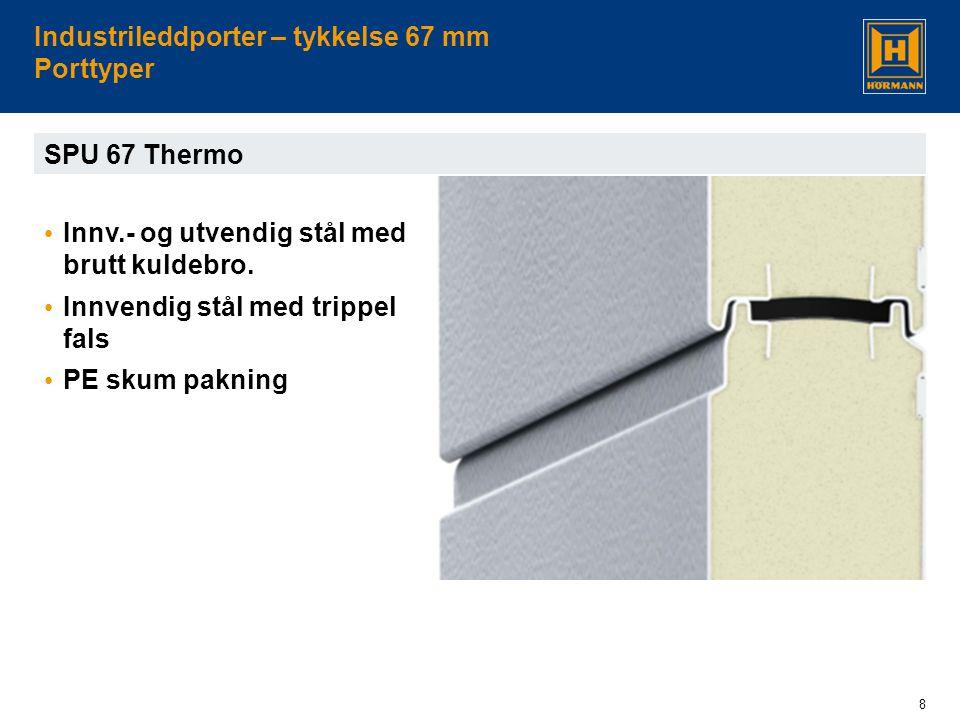 8 Industrileddporter – tykkelse 67 mm Porttyper SPU 67 Thermo • Innv.- og utvendig stål med brutt kuldebro. • Innvendig stål med trippel fals • PE sku