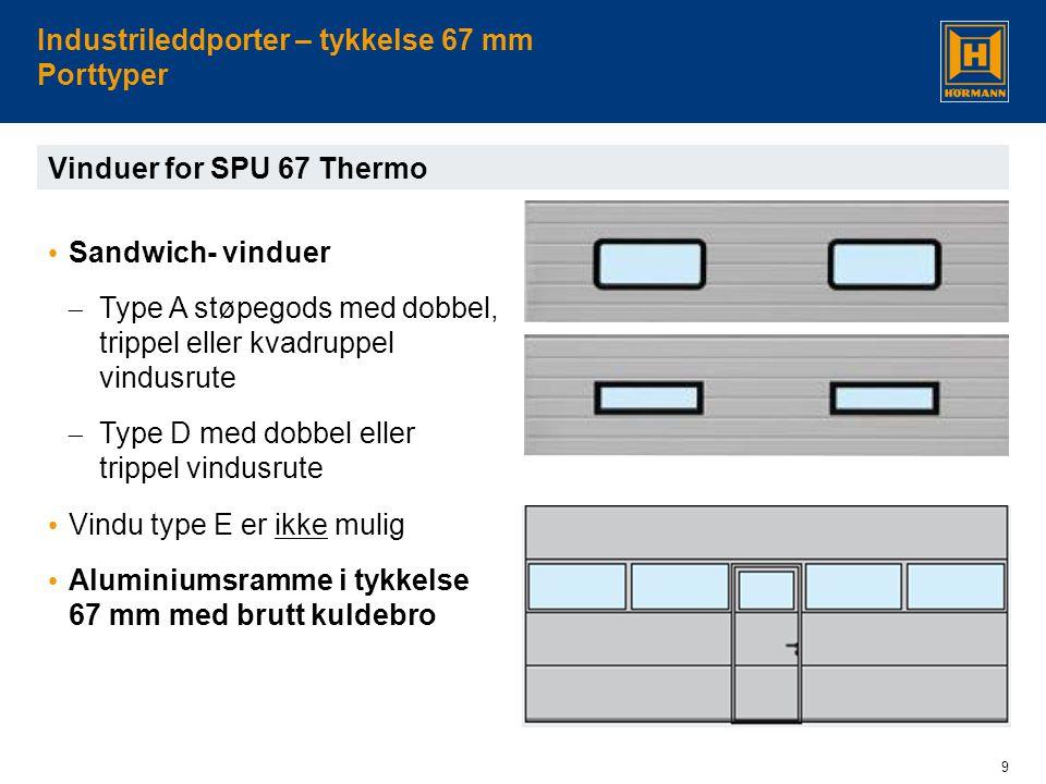 9 Industrileddporter – tykkelse 67 mm Porttyper Vinduer for SPU 67 Thermo • Sandwich- vinduer  Type A støpegods med dobbel, trippel eller kvadruppel vindusrute  Type D med dobbel eller trippel vindusrute • Vindu type E er ikke mulig • Aluminiumsramme i tykkelse 67 mm med brutt kuldebro