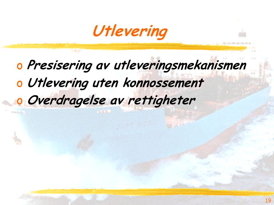 Utlevering oPresisering av utleveringsmekanismen oUtlevering uten konnossement oOverdragelse av rettigheter 19