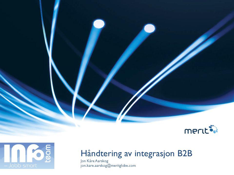 Håndtering av integrasjon B2B Jon Kåre Aarskog jon.kare.aarskog@meritglobe.com