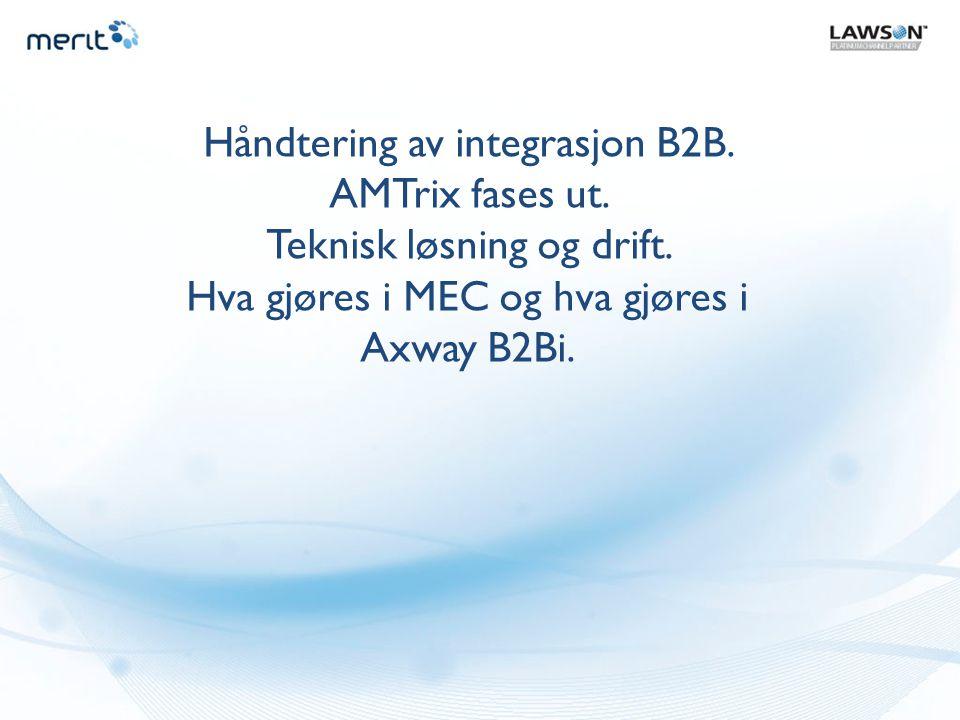 Håndtering av integrasjon B2B. AMTrix fases ut. Teknisk løsning og drift. Hva gjøres i MEC og hva gjøres i Axway B2Bi.