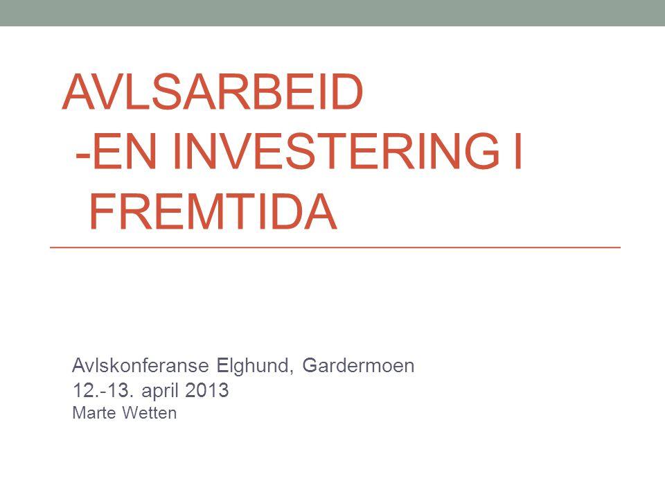AVLSARBEID -EN INVESTERING I FREMTIDA Avlskonferanse Elghund, Gardermoen 12.-13. april 2013 Marte Wetten