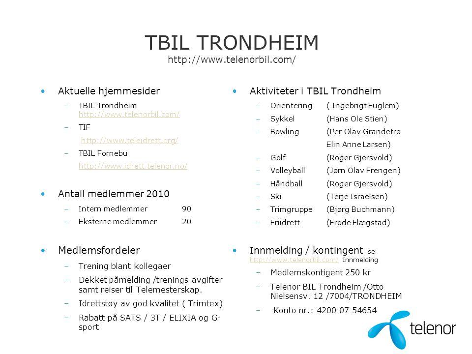 TBIL TRONDHEIM http://www.telenorbil.com/ •Aktuelle hjemmesider –TBIL Trondheim http://www.telenorbil.com/ http://www.telenorbil.com/ –TIF http://www.teleidrett.org/ –TBIL Fornebu http://www.idrett.telenor.no/ •Antall medlemmer 2010 –Intern medlemmer90 –Eksterne medlemmer20 •Medlemsfordeler –Trening blant kollegaer –Dekket påmelding /trenings avgifter samt reiser til Telemesterskap.