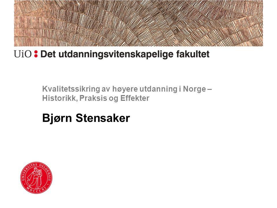 Kvalitetssikring av høyere utdanning i Norge – Historikk, Praksis og Effekter Bjørn Stensaker