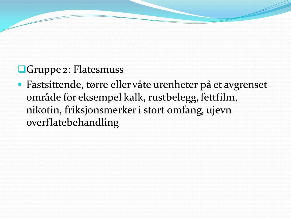  Gruppe 2: Flatesmuss  Fastsittende, tørre eller våte urenheter på et avgrenset område for eksempel kalk, rustbelegg, fettfilm, nikotin, friksjonsmerker i stort omfang, ujevn overflatebehandling