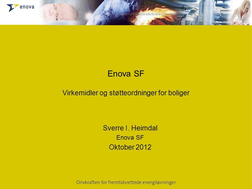 Drivkraft for fremtidsrettede energiløsninger Enova SF Virkemidler og støtteordninger for boliger Sverre I. Heimdal Enova SF Oktober 2012