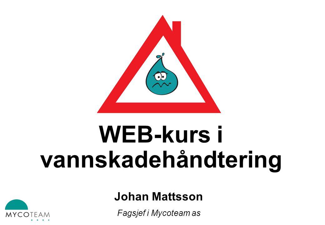 WEB-kurs i vannskadehåndtering Fagsjef Johan Mattsson Johan Mattsson Fagsjef i Mycoteam as