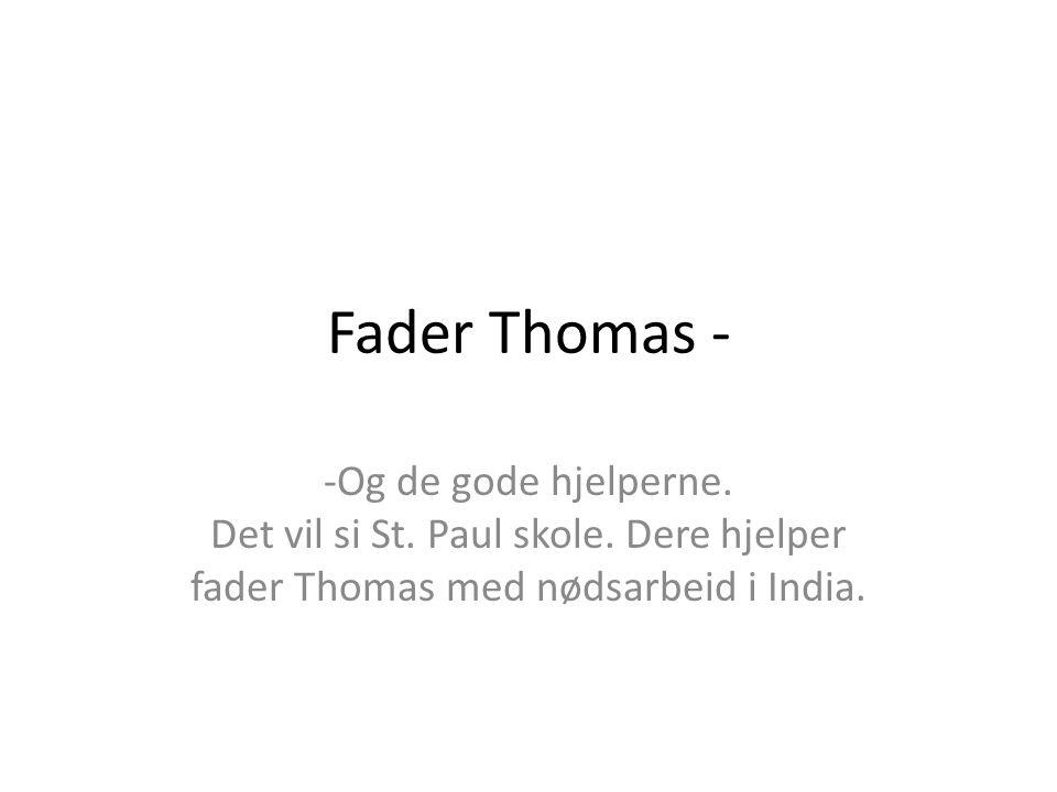 Fader Thomas - -Og de gode hjelperne. Det vil si St. Paul skole. Dere hjelper fader Thomas med nødsarbeid i India.