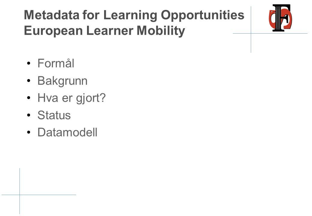 Metadata for Learning Opportunities European Learner Mobility •Formål •Bakgrunn •Hva er gjort? •Status •Datamodell