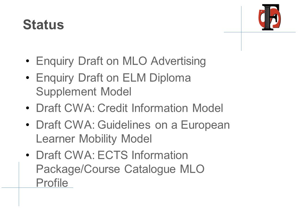 Status •Enquiry Draft on MLO Advertising •Enquiry Draft on ELM Diploma Supplement Model •Draft CWA: Credit Information Model •Draft CWA: Guidelines on