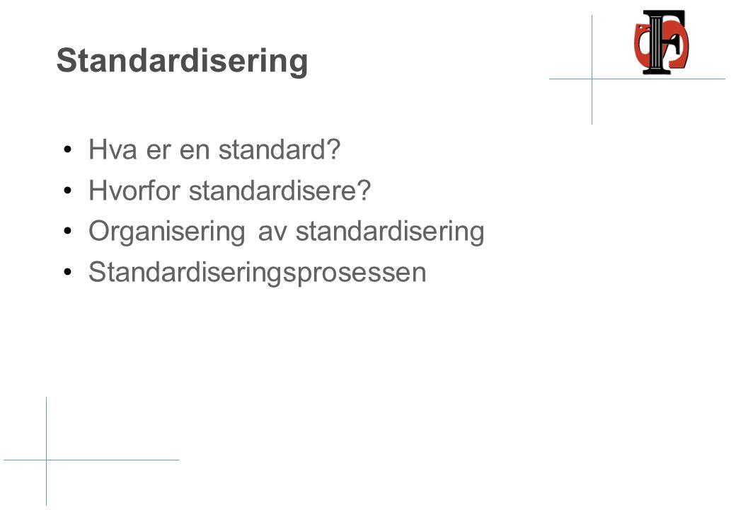 Standardisering •Hva er en standard? •Hvorfor standardisere? •Organisering av standardisering •Standardiseringsprosessen