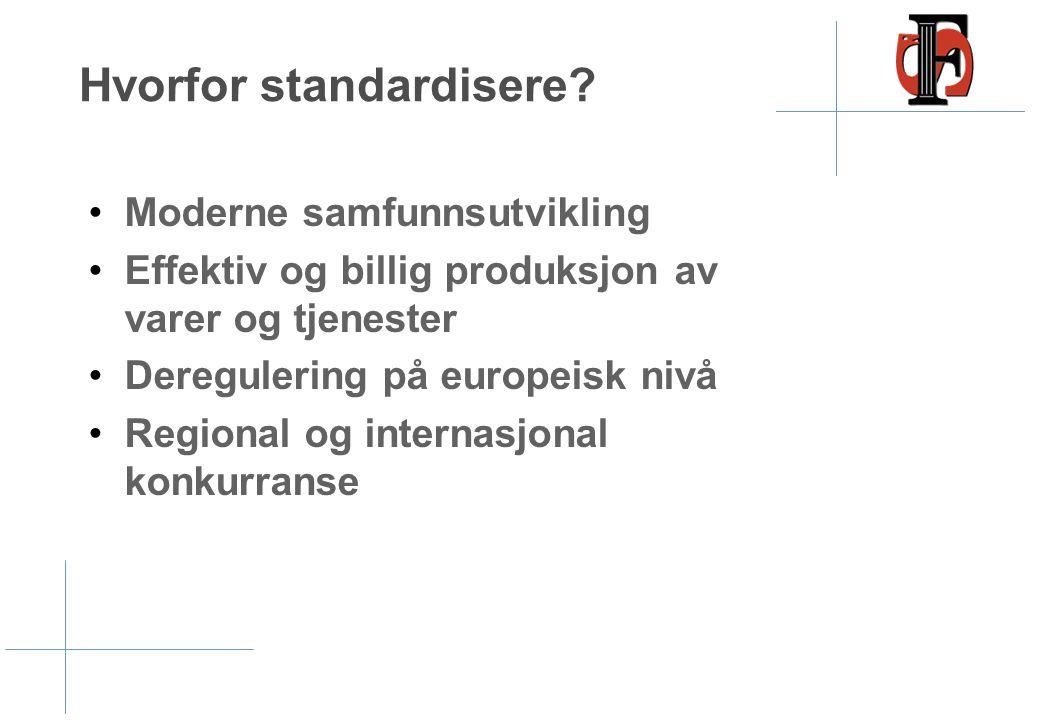 Hvorfor standardisere? •Moderne samfunnsutvikling •Effektiv og billig produksjon av varer og tjenester •Deregulering på europeisk nivå •Regional og in