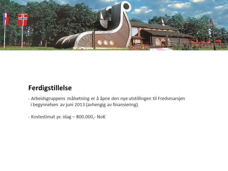 Ferdigstillelse - Arbeidsgruppens målsetning er å åpne den nye utstillingen til Fredsmarsjen i begynnelsen av juni 2013 (avhengig av finansiering). -