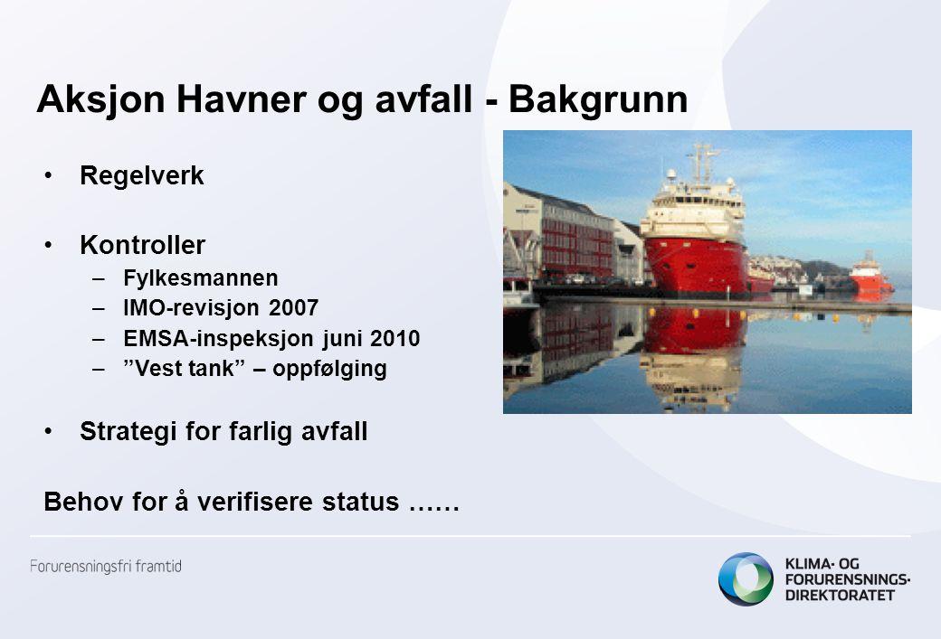 Aksjon Havner og avfall - Bakgrunn •Regelverk •Kontroller –Fylkesmannen –IMO-revisjon 2007 –EMSA-inspeksjon juni 2010 – Vest tank – oppfølging •Strategi for farlig avfall Behov for å verifisere status ……