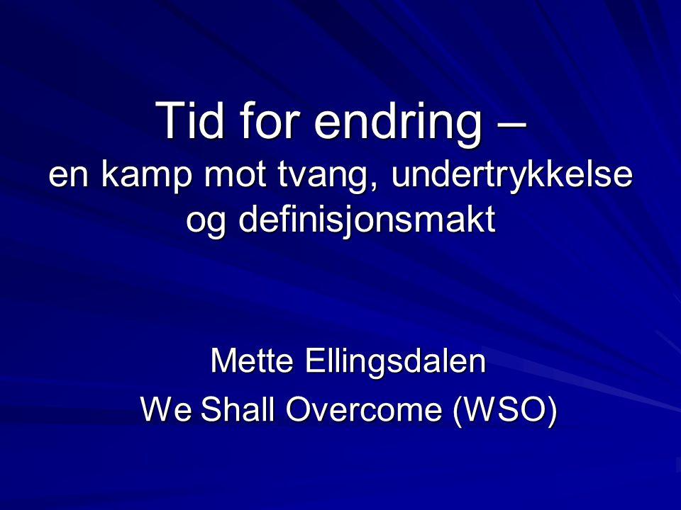 Tid for endring – en kamp mot tvang, undertrykkelse og definisjonsmakt Mette Ellingsdalen We Shall Overcome (WSO)