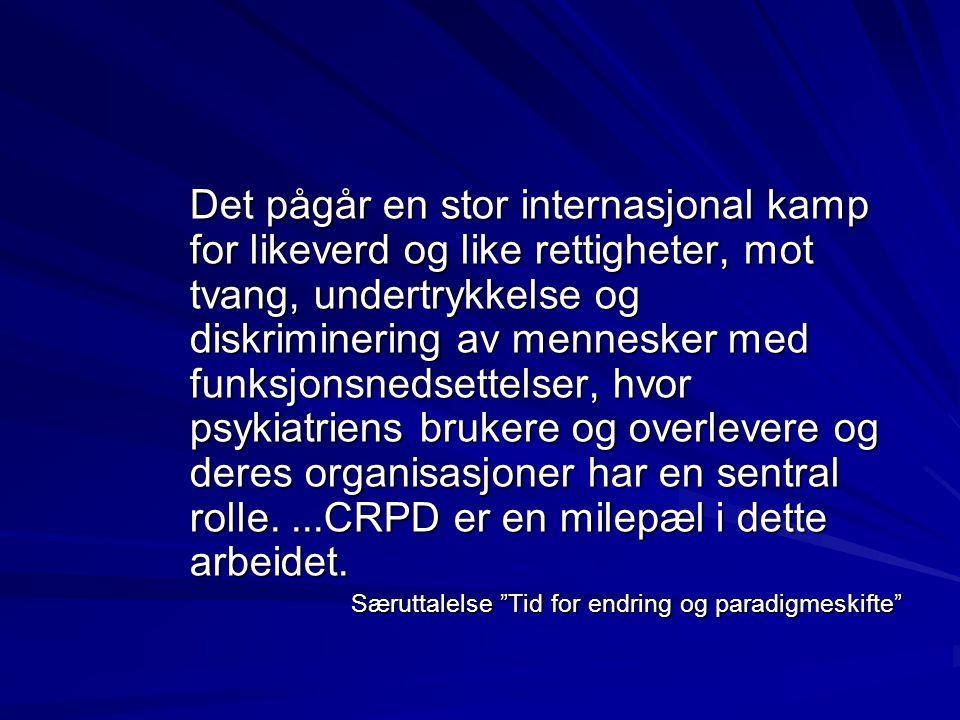 Det pågår en stor internasjonal kamp for likeverd og like rettigheter, mot tvang, undertrykkelse og diskriminering av mennesker med funksjonsnedsettelser, hvor psykiatriens brukere og overlevere og deres organisasjoner har en sentral rolle....CRPD er en milepæl i dette arbeidet.
