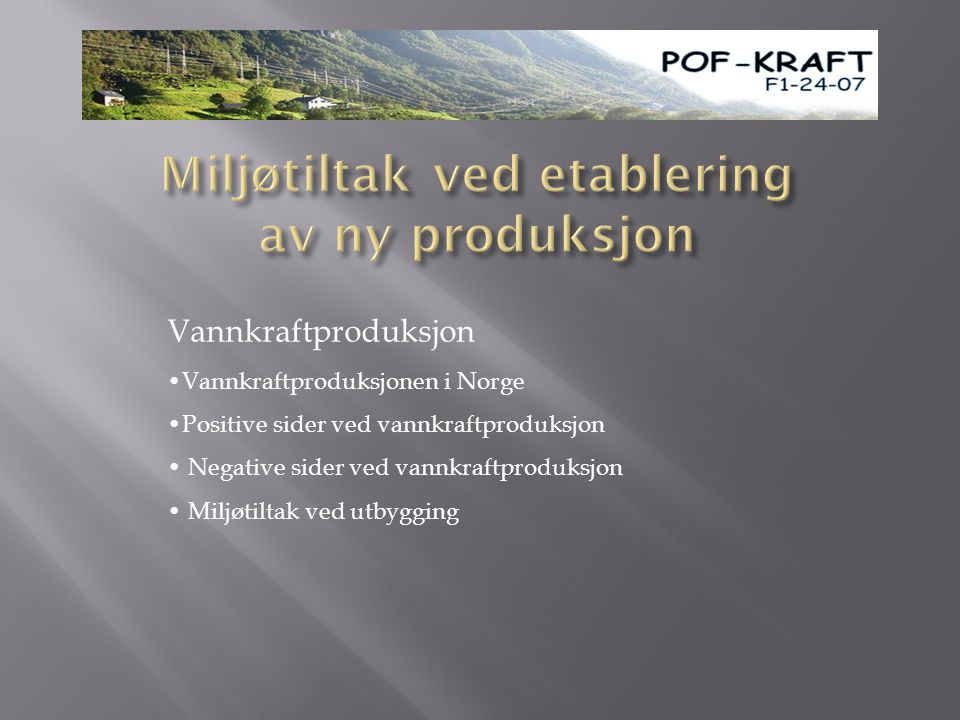 Vannkraftproduksjon •Vannkraftproduksjonen i Norge •Positive sider ved vannkraftproduksjon • Negative sider ved vannkraftproduksjon • Miljøtiltak ved utbygging