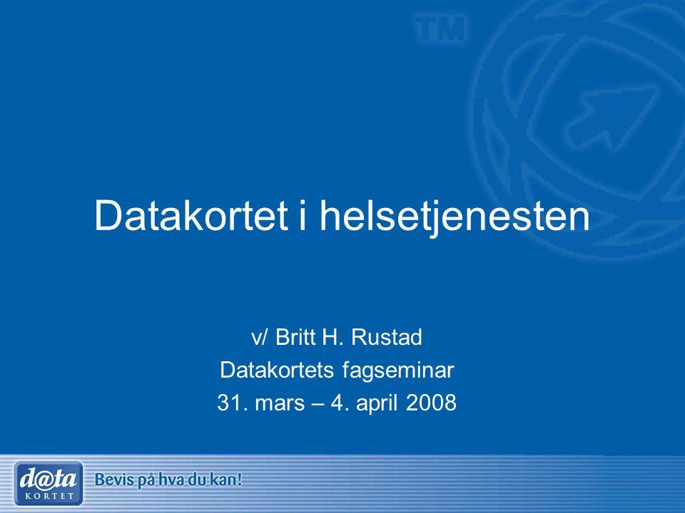 Datakortet i helsetjenesten v/ Britt H. Rustad Datakortets fagseminar 31. mars – 4. april 2008