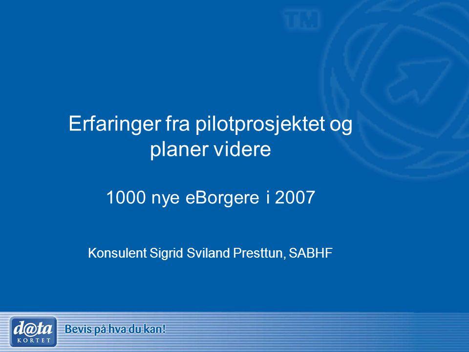 Erfaringer fra pilotprosjektet og planer videre 1000 nye eBorgere i 2007 Konsulent Sigrid Sviland Presttun, SABHF