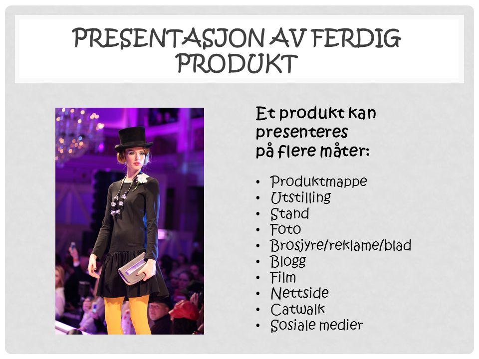 PRESENTASJON AV FERDIG PRODUKT Et produkt kan presenteres på flere måter: • Produktmappe • Utstilling • Stand • Foto • Brosjyre/reklame/blad • Blogg •
