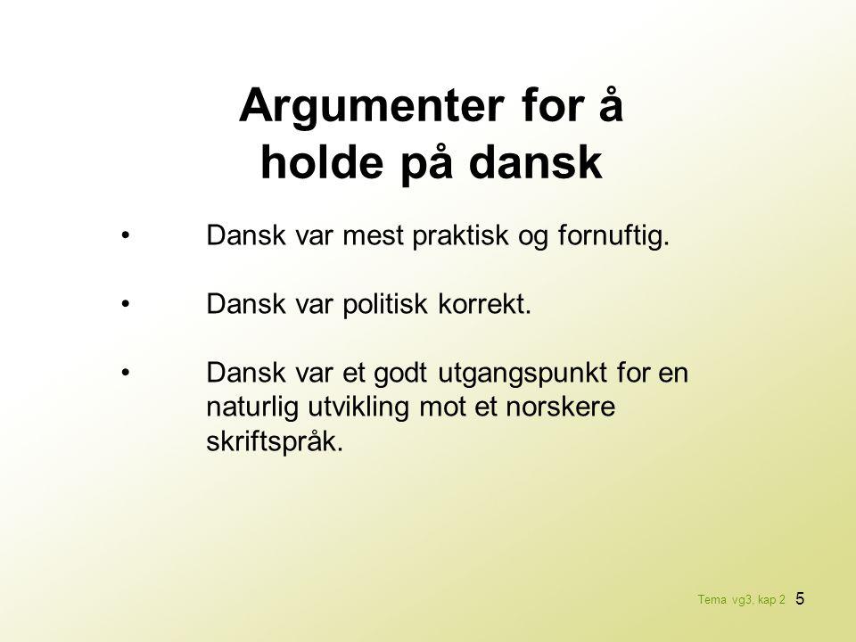 5 Argumenter for å holde på dansk •Dansk var mest praktisk og fornuftig. •Dansk var politisk korrekt. •Dansk var et godt utgangspunkt for en naturlig
