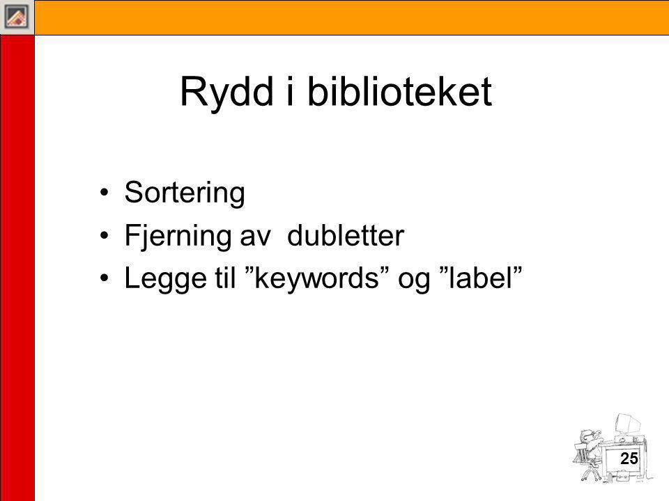 25 Rydd i biblioteket •Sortering •Fjerning av dubletter •Legge til keywords og label 25