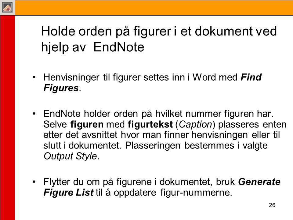 26 Holde orden på figurer i et dokument ved hjelp av EndNote •Henvisninger til figurer settes inn i Word med Find Figures.