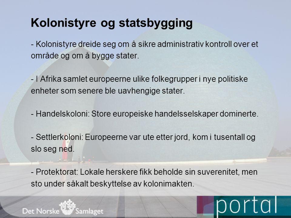 Kolonistyre og statsbygging - Kolonistyre dreide seg om å sikre administrativ kontroll over et område og om å bygge stater. - I Afrika samlet europeer