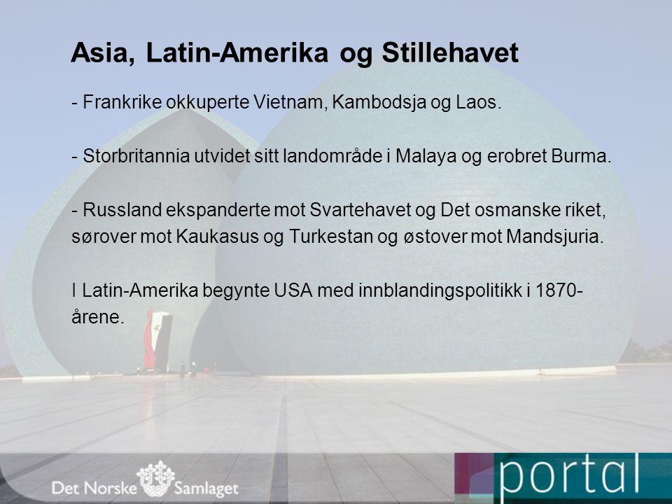 Asia, Latin-Amerika og Stillehavet - Frankrike okkuperte Vietnam, Kambodsja og Laos. - Storbritannia utvidet sitt landområde i Malaya og erobret Burma