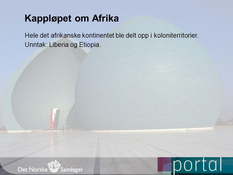 Kappløpet om Afrika Hele det afrikanske kontinentet ble delt opp i koloniterritorier. Unntak: Liberia og Etiopia.