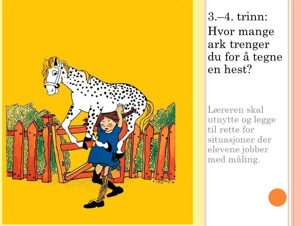 3.–4. trinn: Hvor mange ark trenger du for å tegne en hest? Læreren skal utnytte og legge til rette for situasjoner der elevene jobber med måling.