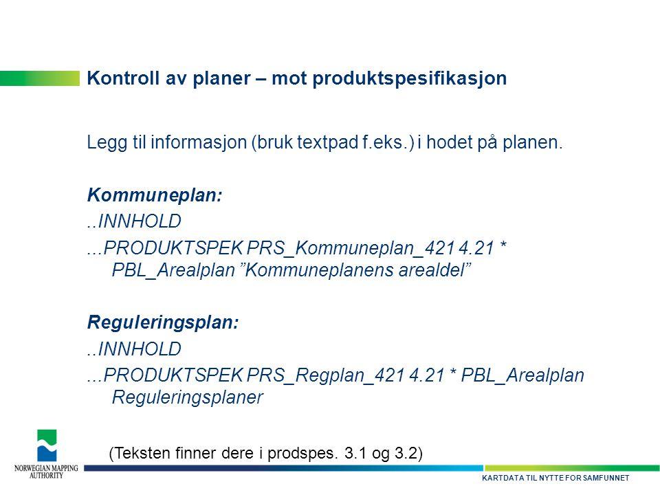 KARTDATA TIL NYTTE FOR SAMFUNNET Kontroll av planer – mot produktspesifikasjon Legg til informasjon (bruk textpad f.eks.) i hodet på planen. Kommunepl