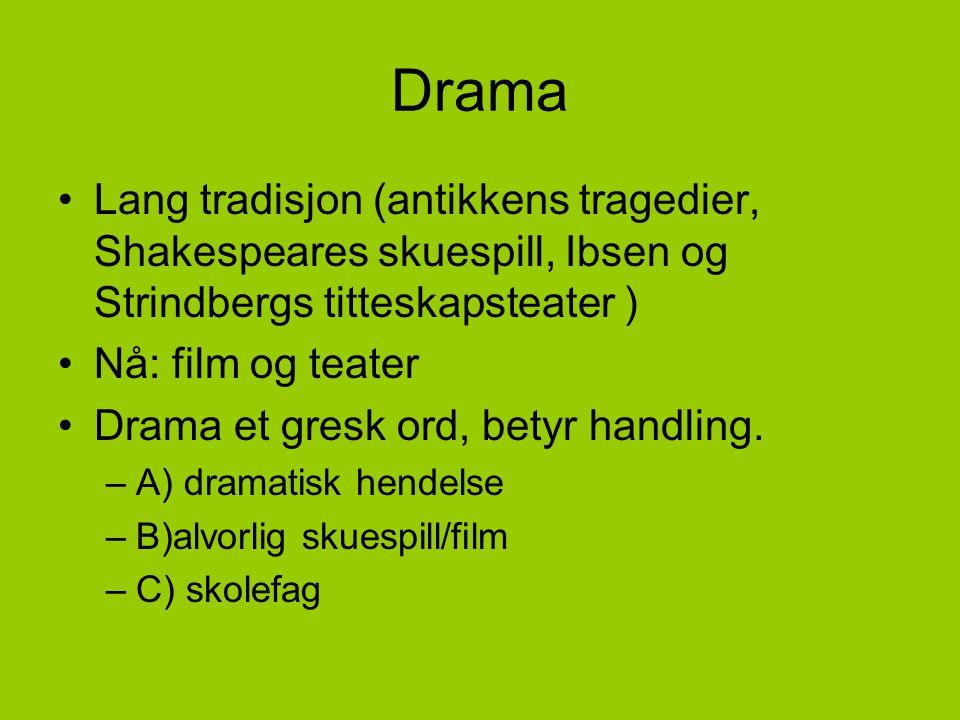 Drama •Lang tradisjon (antikkens tragedier, Shakespeares skuespill, Ibsen og Strindbergs titteskapsteater ) •Nå: film og teater •Drama et gresk ord, b