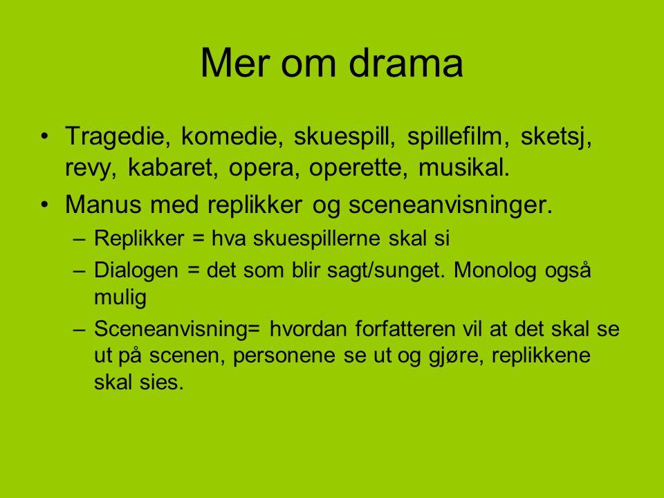 Mer om drama •Tragedie, komedie, skuespill, spillefilm, sketsj, revy, kabaret, opera, operette, musikal. •Manus med replikker og sceneanvisninger. –Re
