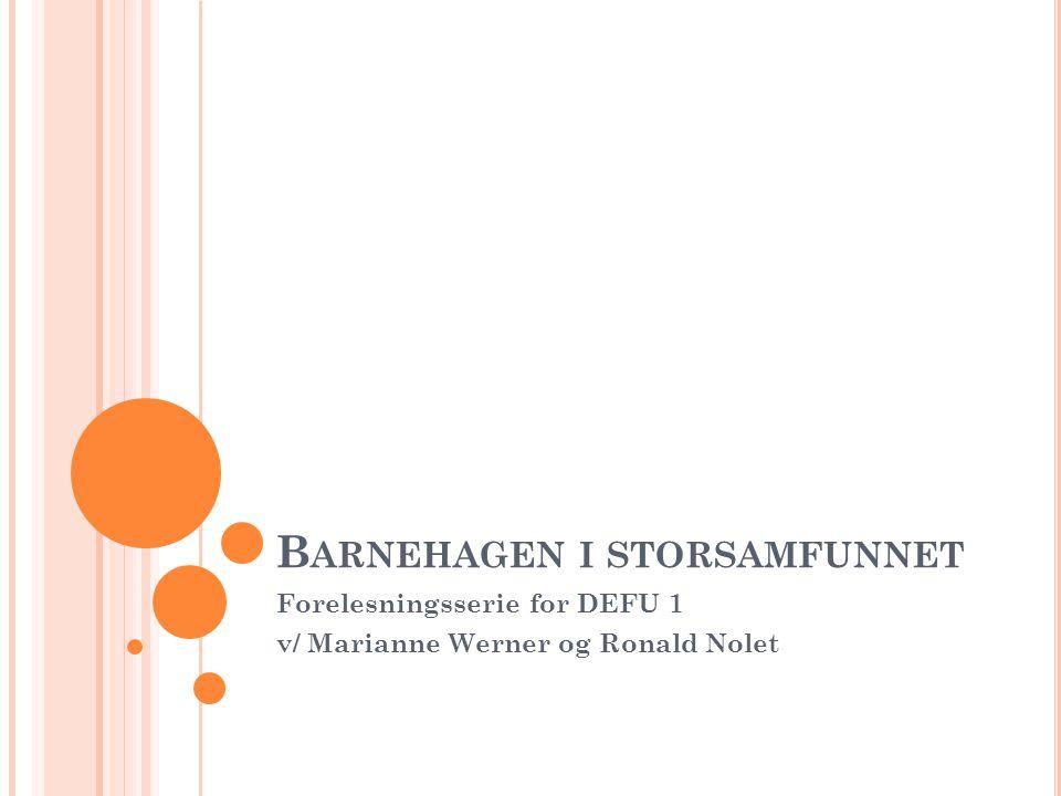 B ARNEHAGEN I STORSAMFUNNET Forelesningsserie for DEFU 1 v/ Marianne Werner og Ronald Nolet