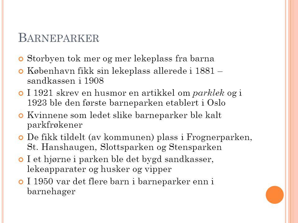 B ARNEPARKER Storbyen tok mer og mer lekeplass fra barna København fikk sin lekeplass allerede i 1881 – sandkassen i 1908 I 1921 skrev en husmor en ar