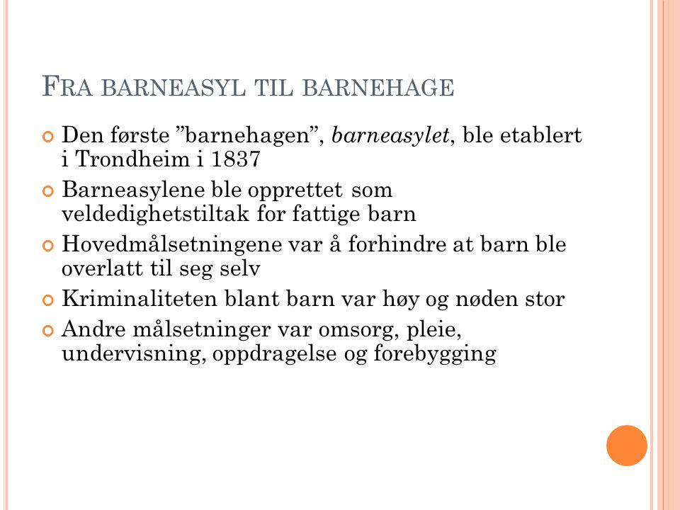 """F RA BARNEASYL TIL BARNEHAGE Den første """"barnehagen"""", barneasylet, ble etablert i Trondheim i 1837 Barneasylene ble opprettet som veldedighetstiltak f"""